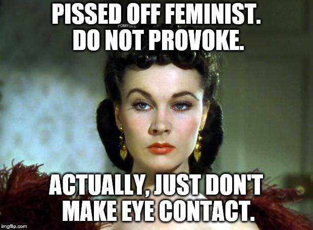PISSED OFF FEMINIST. DO NOT PROVOKE. ACTUALLY, JUST DON'T MAKE EYE CONTACT. | image tagged in scarlett | made w/ Imgflip meme maker