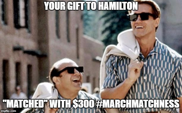 "YOUR GIFT TO HAMILTON ""MATCHED"" WITH $300 #MARCHMATCHNESS 