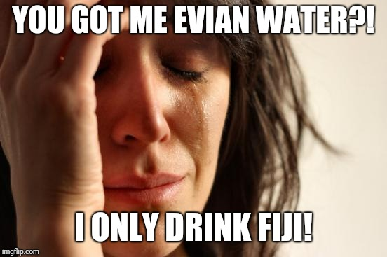 First World Problems Meme | YOU GOT ME EVIAN WATER?! I ONLY DRINK FIJI! | image tagged in memes,first world problems | made w/ Imgflip meme maker