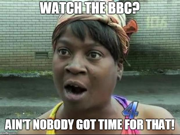 Watch the BBC?  Why? | WATCH THE BBC? AIN'T NOBODY GOT TIME FOR THAT! | image tagged in ain't nobody got time for that,bbc,netflix,cable television,satellite,youtube | made w/ Imgflip meme maker
