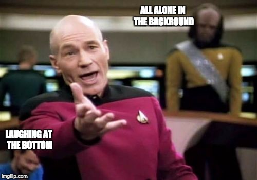 Picard Wtf Meme | ALL ALONE IN THE BACKROUND LAUGHING AT THE BOTTOM | image tagged in memes,picard wtf | made w/ Imgflip meme maker