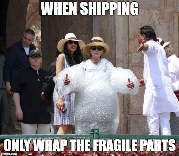 It's all fun and games until someone brings in... | WHEN SHIPPING ONLY WRAP THE FRAGILE PARTS | image tagged in hillary,political,funny,bubble wrap | made w/ Imgflip meme maker