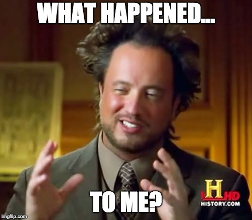 Ancient Aliens Meme | WHAT HAPPENED... TO ME? | image tagged in memes,ancient aliens | made w/ Imgflip meme maker
