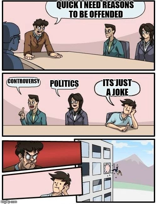 Boardroom Meeting Suggestion Meme | QUICK I NEED REASONS TO BE OFFENDED CONTROVERSY POLITICS ITS JUST A JOKE | image tagged in memes,boardroom meeting suggestion | made w/ Imgflip meme maker