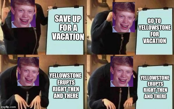 Gru's Plan | SAVE UP FOR A VACATION GO TO YELLOWSTONE FOR VACATION YELLOWSTONE ERUPTS RIGHT THEN AND THERE YELLOWSTONE ERUPTS RIGHT THEN AND THERE | image tagged in gru's plan | made w/ Imgflip meme maker