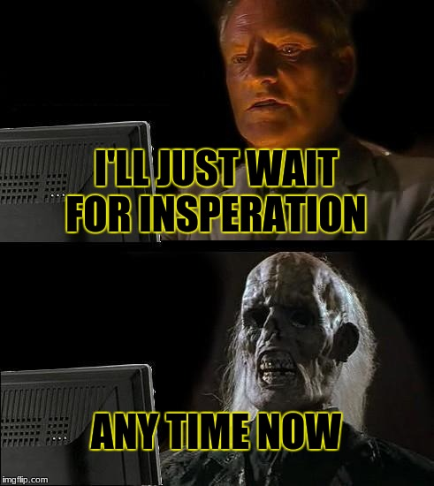 Ill Just Wait Here Meme | I'LL JUST WAIT FOR INSPERATION ANY TIME NOW | image tagged in memes,ill just wait here | made w/ Imgflip meme maker