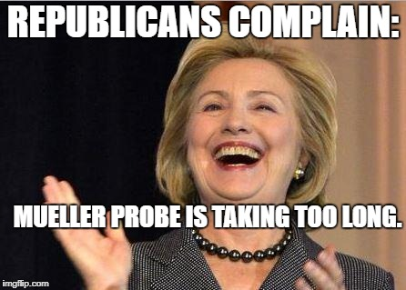 Hillary Clinton laughing | REPUBLICANS COMPLAIN: MUELLER PROBE IS TAKING TOO LONG. | image tagged in hillary clinton laughing | made w/ Imgflip meme maker