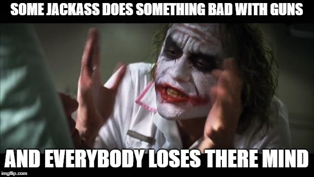 And everybody loses their minds Meme | SOME JACKASS DOES SOMETHING BAD WITH GUNS AND EVERYBODY LOSES THERE MIND | image tagged in memes,and everybody loses their minds | made w/ Imgflip meme maker