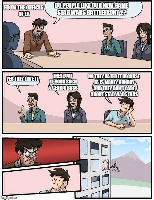 Boardroom Meeting Suggestion Meme | DO PEOPLE LIKE OUR NEW GAME STAR WARS BATTLEFRONT 2? YES THEY LOVE IT THEY LOVE IT, YOUR SUCH A GENIUS BOSS NO THEY HATED IT BECAUSE EA IS M | image tagged in memes,boardroom meeting suggestion | made w/ Imgflip meme maker