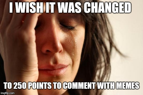 First World Problems Meme | I WISH IT WAS CHANGED TO 250 POINTS TO COMMENT WITH MEMES | image tagged in memes,first world problems | made w/ Imgflip meme maker