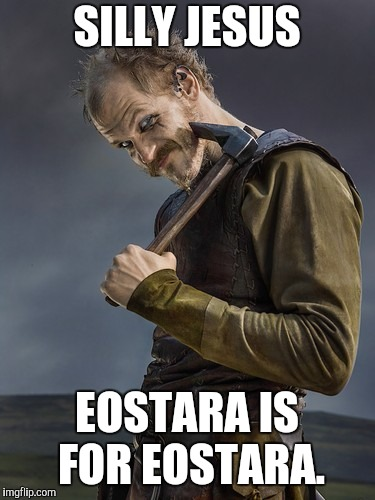 SILLY JESUS EOSTARA IS FOR EOSTARA. | image tagged in floki vikings | made w/ Imgflip meme maker