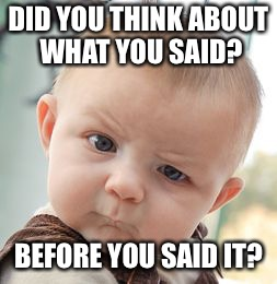 Skeptical Baby | DID YOU THINK ABOUT WHAT YOU SAID? BEFORE YOU SAID IT? | image tagged in memes,skeptical baby | made w/ Imgflip meme maker