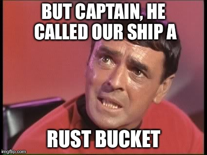 BUT CAPTAIN, HE CALLED OUR SHIP A RUST BUCKET | made w/ Imgflip meme maker