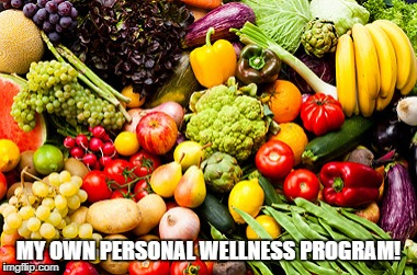wellness | MY OWN PERSONAL WELLNESS PROGRAM! | image tagged in fruit | made w/ Imgflip meme maker