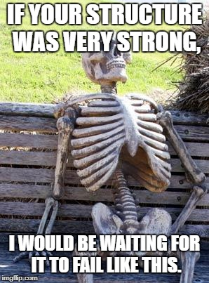 Waiting Skeleton Meme |  IF YOUR STRUCTURE WAS VERY STRONG, I WOULD BE WAITING FOR IT TO FAIL LIKE THIS. | image tagged in memes,waiting skeleton | made w/ Imgflip meme maker