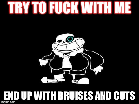 TRY TO F**K WITH ME END UP WITH BRUISES AND CUTS | image tagged in sanes | made w/ Imgflip meme maker