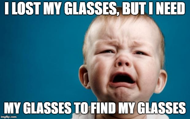 I LOST MY GLASSES, BUT I NEED MY GLASSES TO FIND MY GLASSES | image tagged in cry baby theist | made w/ Imgflip meme maker