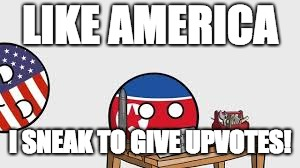 LIKE AMERICA I SNEAK TO GIVE UPVOTES! | made w/ Imgflip meme maker