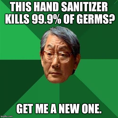 High Expectations Asian Father Meme | THIS HAND SANITIZER KILLS 99.9% OF GERMS? GET ME A NEW ONE. | image tagged in memes,high expectations asian father | made w/ Imgflip meme maker