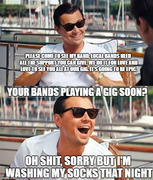 Leonardo Dicaprio Wolf Of Wall Street Meme | PLEASE COME TO SEE MY BAND, LOCAL BANDS NEED ALL THE SUPPORT YOU CAN GIVE. WE DO IT FOR LOVE AND LOVE TO SEE YOU ALL AT OUR GIG. IT'S GOING  | image tagged in memes,leonardo dicaprio wolf of wall street | made w/ Imgflip meme maker