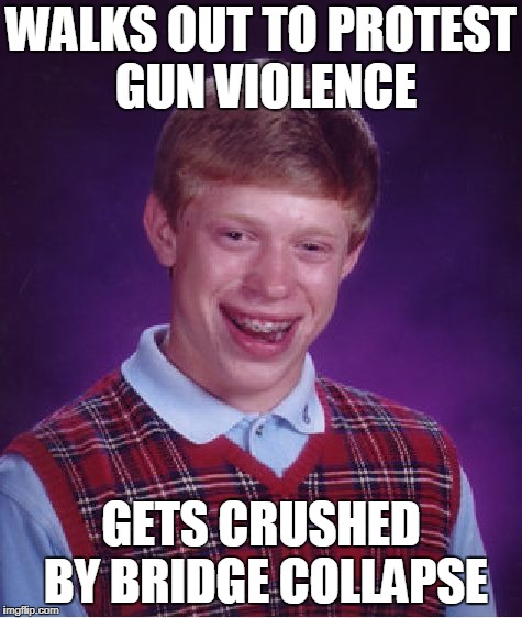 Bad Luck Florida Brian | WALKS OUT TO PROTEST GUN VIOLENCE GETS CRUSHED BY BRIDGE COLLAPSE | image tagged in memes,bad luck brian,walk out protest,bridge collapse | made w/ Imgflip meme maker