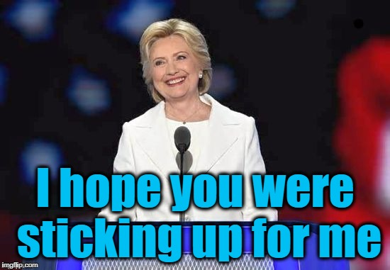 Hillary | I hope you were sticking up for me | image tagged in hillary | made w/ Imgflip meme maker