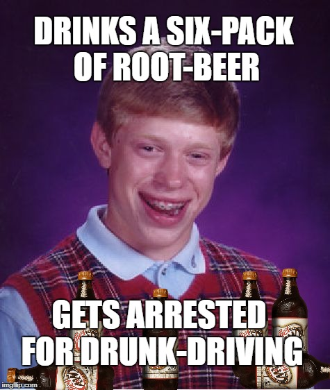 Brian on the sauce | DRINKS A SIX-PACK OF ROOT-BEER GETS ARRESTED FOR DRUNK-DRIVING | image tagged in memes,bad luck brian,rootbeer,dui | made w/ Imgflip meme maker