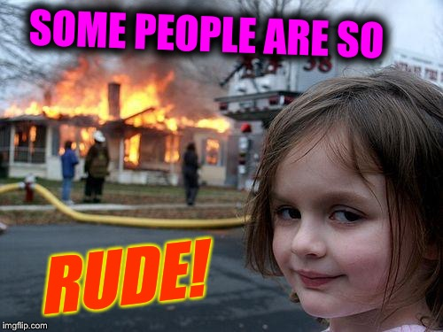 Disaster Girl Meme | SOME PEOPLE ARE SO RUDE! | image tagged in memes,disaster girl | made w/ Imgflip meme maker