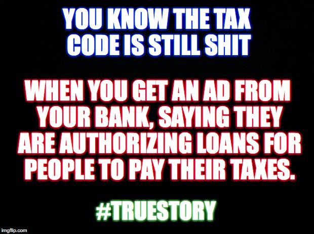 Taxation is theft | YOU KNOW THE TAX CODE IS STILL SHIT #TRUESTORY WHEN YOU GET AN AD FROM YOUR BANK, SAYING THEY ARE AUTHORIZING LOANS FOR PEOPLE TO PAY THEIR  | image tagged in black,taxes | made w/ Imgflip meme maker