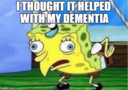 Mocking Spongebob Meme | I THOUGHT IT HELPED WITH MY DEMENTIA | image tagged in memes,mocking spongebob | made w/ Imgflip meme maker