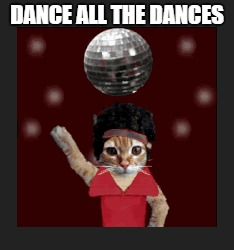 DANCE ALL THE DANCES | made w/ Imgflip meme maker