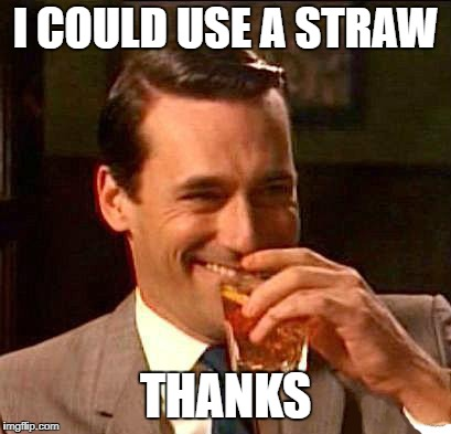 drink | I COULD USE A STRAW THANKS | image tagged in drink | made w/ Imgflip meme maker