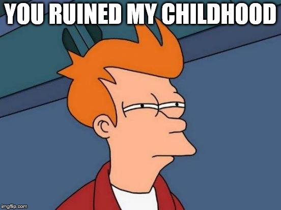 Futurama Fry Meme | YOU RUINED MY CHILDHOOD | image tagged in memes,futurama fry | made w/ Imgflip meme maker