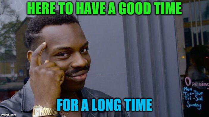 Roll Safe Think About It Meme | HERE TO HAVE A GOOD TIME FOR A LONG TIME | image tagged in memes,roll safe think about it | made w/ Imgflip meme maker