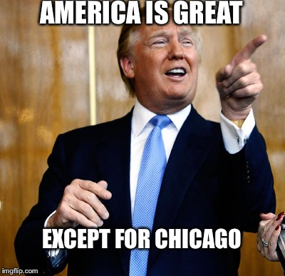 AMERICA IS GREAT EXCEPT FOR CHICAGO | made w/ Imgflip meme maker