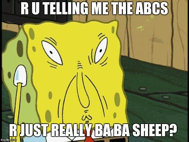 Spongebob funny face | R U TELLING ME THE ABCS R JUST REALLY BA BA SHEEP? | image tagged in spongebob funny face | made w/ Imgflip meme maker