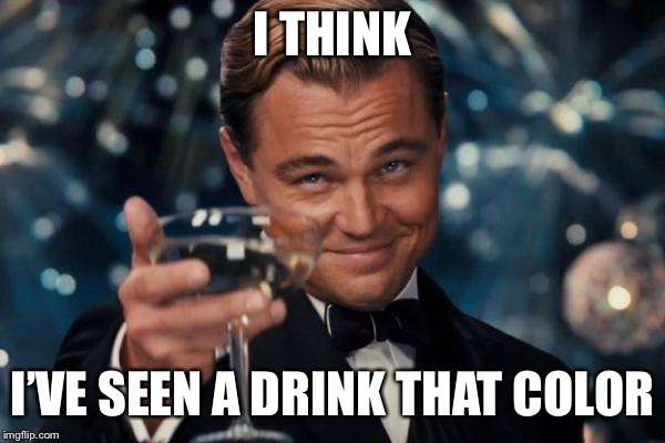Leonardo Dicaprio Cheers Meme | I THINK I'VE SEEN A DRINK THAT COLOR | image tagged in memes,leonardo dicaprio cheers | made w/ Imgflip meme maker