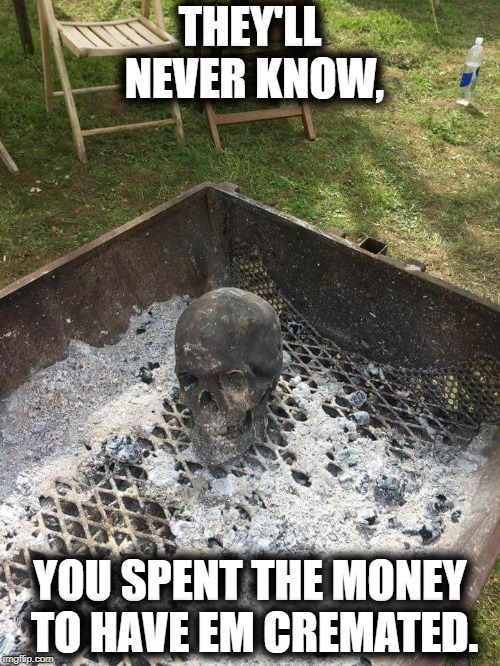 Cremation station. | THEY'LL NEVER KNOW, YOU SPENT THE MONEY TO HAVE EM CREMATED. | image tagged in dead,creepy,funny memes,bbq | made w/ Imgflip meme maker