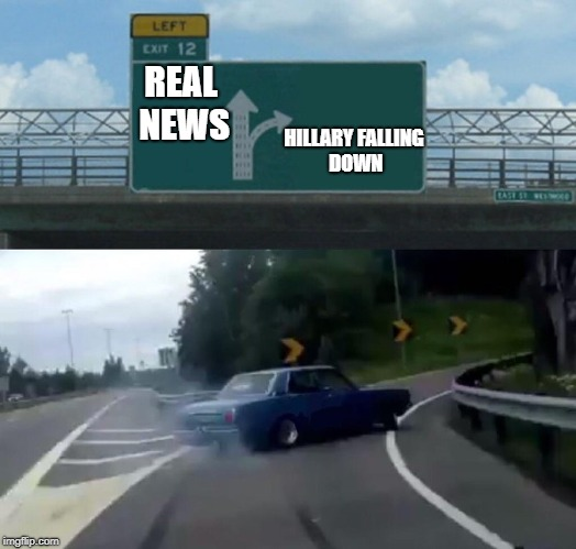 Left Exit 12 Off Ramp Meme | REAL NEWS HILLARY FALLING DOWN | image tagged in memes,left exit 12 off ramp | made w/ Imgflip meme maker