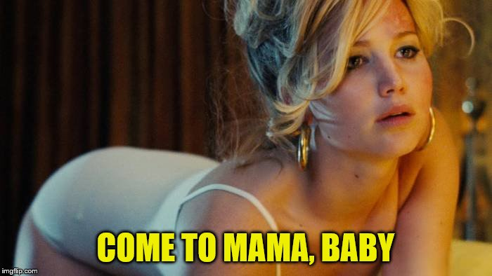 COME TO MAMA, BABY | made w/ Imgflip meme maker