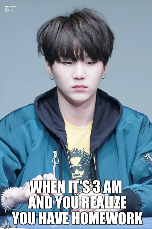 When you realize you have homework in the morning | WHEN IT'S 3 AM AND YOU REALIZE YOU HAVE HOMEWORK | image tagged in bts,suga,homework,school | made w/ Imgflip meme maker