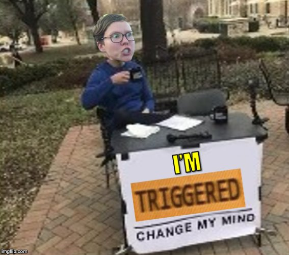 A | image tagged in change my mind,triggered | made w/ Imgflip meme maker