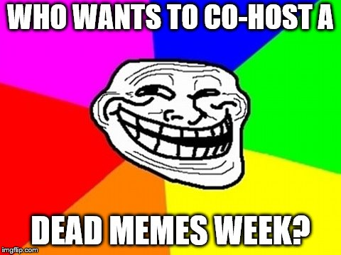 Once the other weeks have finished up, of course. | WHO WANTS TO CO-HOST A DEAD MEMES WEEK? | image tagged in memes,troll face colored,dead memes | made w/ Imgflip meme maker