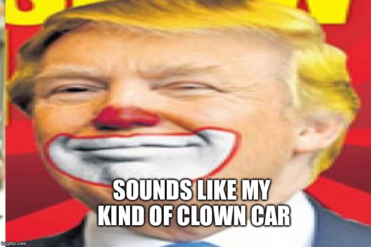SOUNDS LIKE MY KIND OF CLOWN CAR | made w/ Imgflip meme maker
