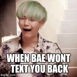 when bae won't text you back | WHEN BAE WONT TEXT YOU BACK | image tagged in suga,suga bts,bts,bae,when bae won't text you back | made w/ Imgflip meme maker