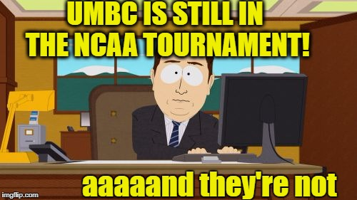 Yeah, that was quick | UMBC IS STILL IN THE NCAA TOURNAMENT! aaaaand they're not | image tagged in memes,aaaaand its gone | made w/ Imgflip meme maker