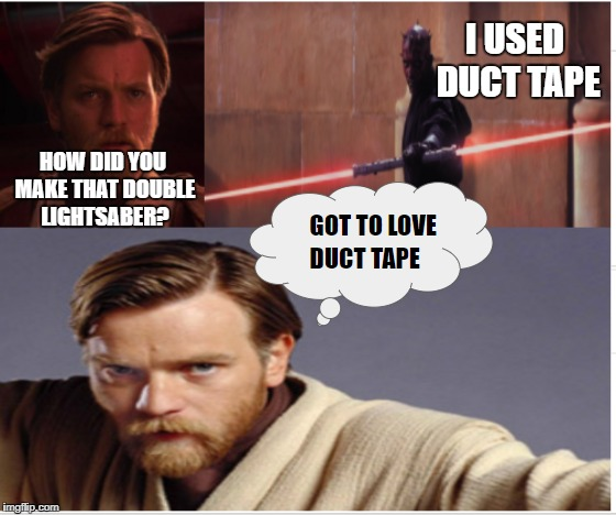 funny star wars | HOW DID YOU MAKE THAT DOUBLE LIGHTSABER? I USED DUCT TAPE | image tagged in star wars memes,obi wan kenobi memes,darth maul memes,space memes,duct tape memes,lightsaber memes | made w/ Imgflip meme maker