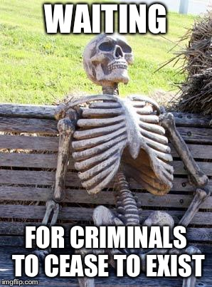 Waiting Skeleton Meme | WAITING FOR CRIMINALS TO CEASE TO EXIST | image tagged in memes,waiting skeleton | made w/ Imgflip meme maker