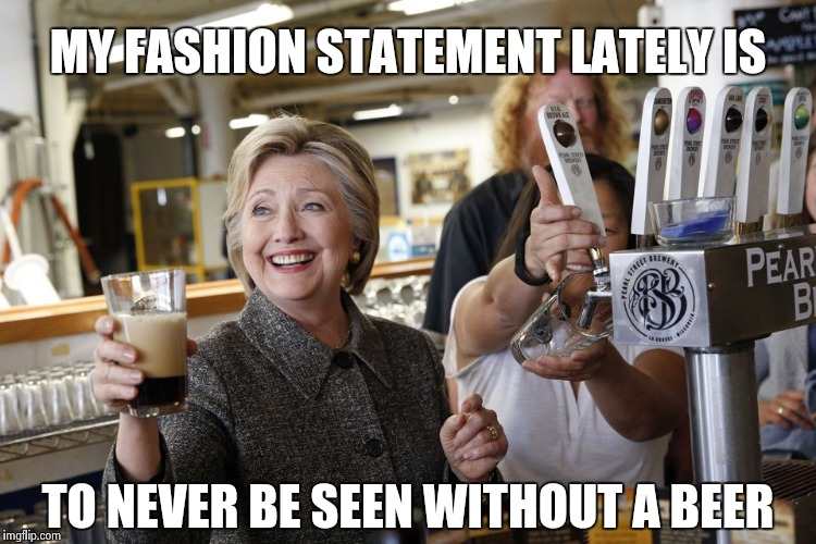 A barfly drowning her sorrows |  MY FASHION STATEMENT LATELY IS; TO NEVER BE SEEN WITHOUT A BEER | image tagged in hillary clinton beer foam,rich people,living the dream,billionaire,cry,why not both | made w/ Imgflip meme maker
