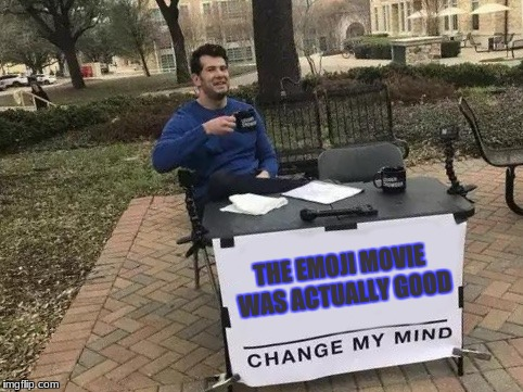 Change My Mind | THE EMOJI MOVIE WAS ACTUALLY GOOD | image tagged in change my mind | made w/ Imgflip meme maker